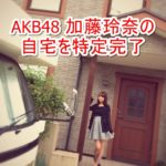 【AKB48】加藤玲奈さんの自宅を特定完了【画像あり】