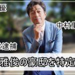 【息子は逮捕】中村雅俊さんの豪邸自宅を特定完了【画像】